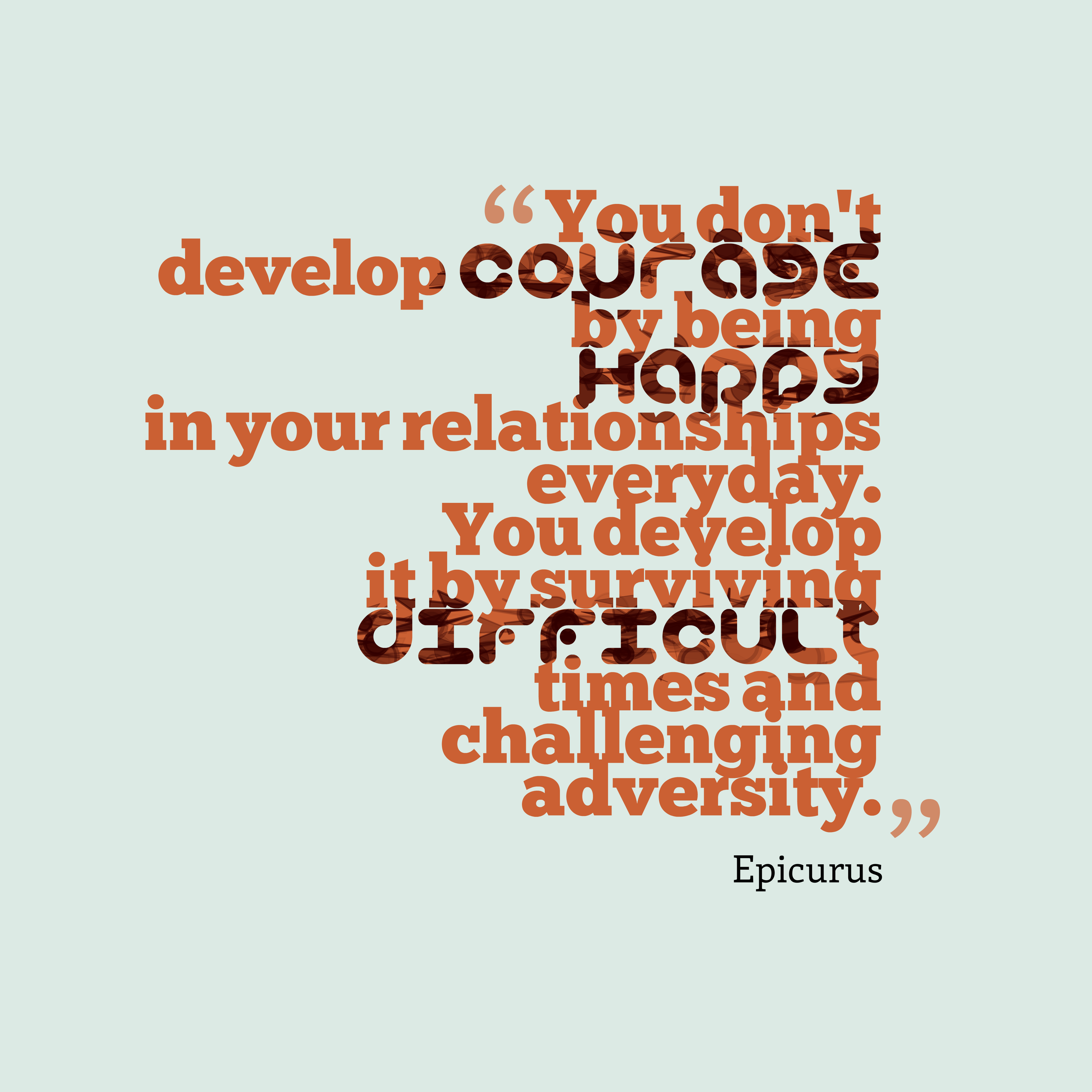 Quotes image of You don't develop courage by being happy in your relationships everyday. You develop it by surviving difficult times and challenging adversity.