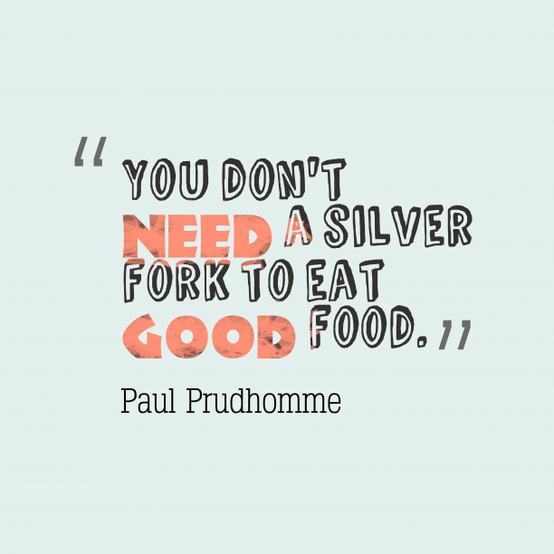 Paul Prudhomme 's quote about attitude. You don't need a silver…