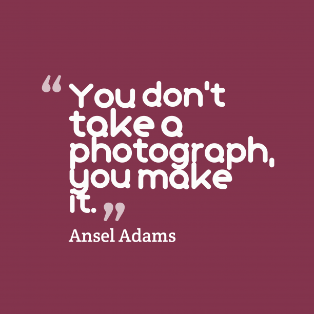 Ansel Adams 's quote about . You don't take a photograph,…