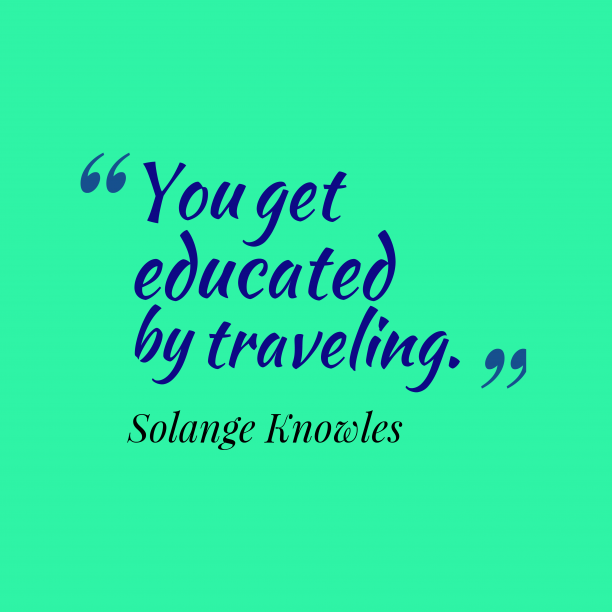 Solange Knowles 's quote about travelling. You get educated by traveling….