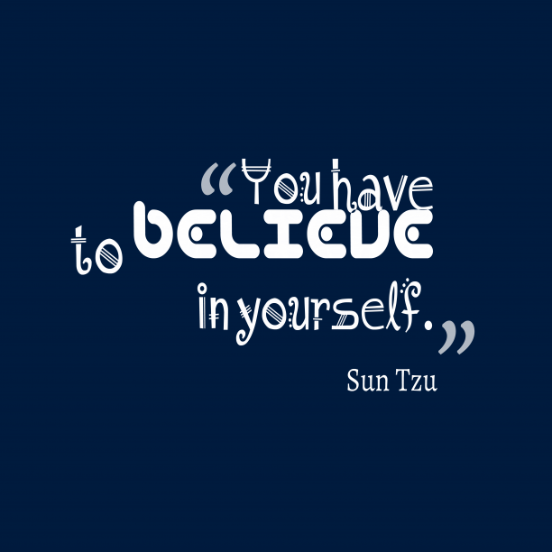 Sun Tzu 's quote about believe, yourself. You have to believe in…