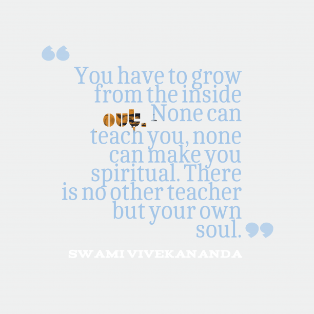 Swami Vivekananda 's quote about soul, grow. You have to grow from…