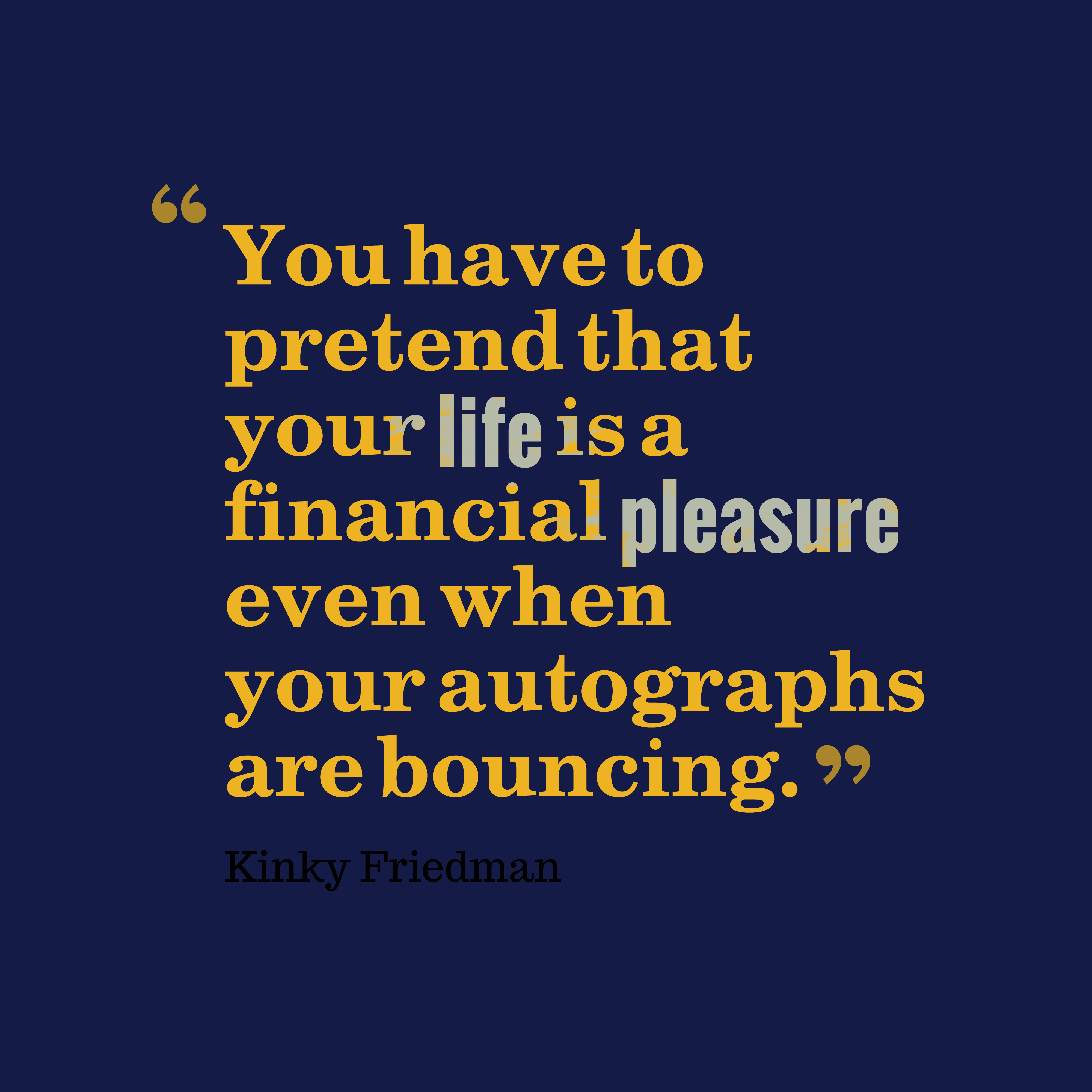 Quotes image of You have to pretend that your life is a financial pleasure even when your autographs are bouncing.