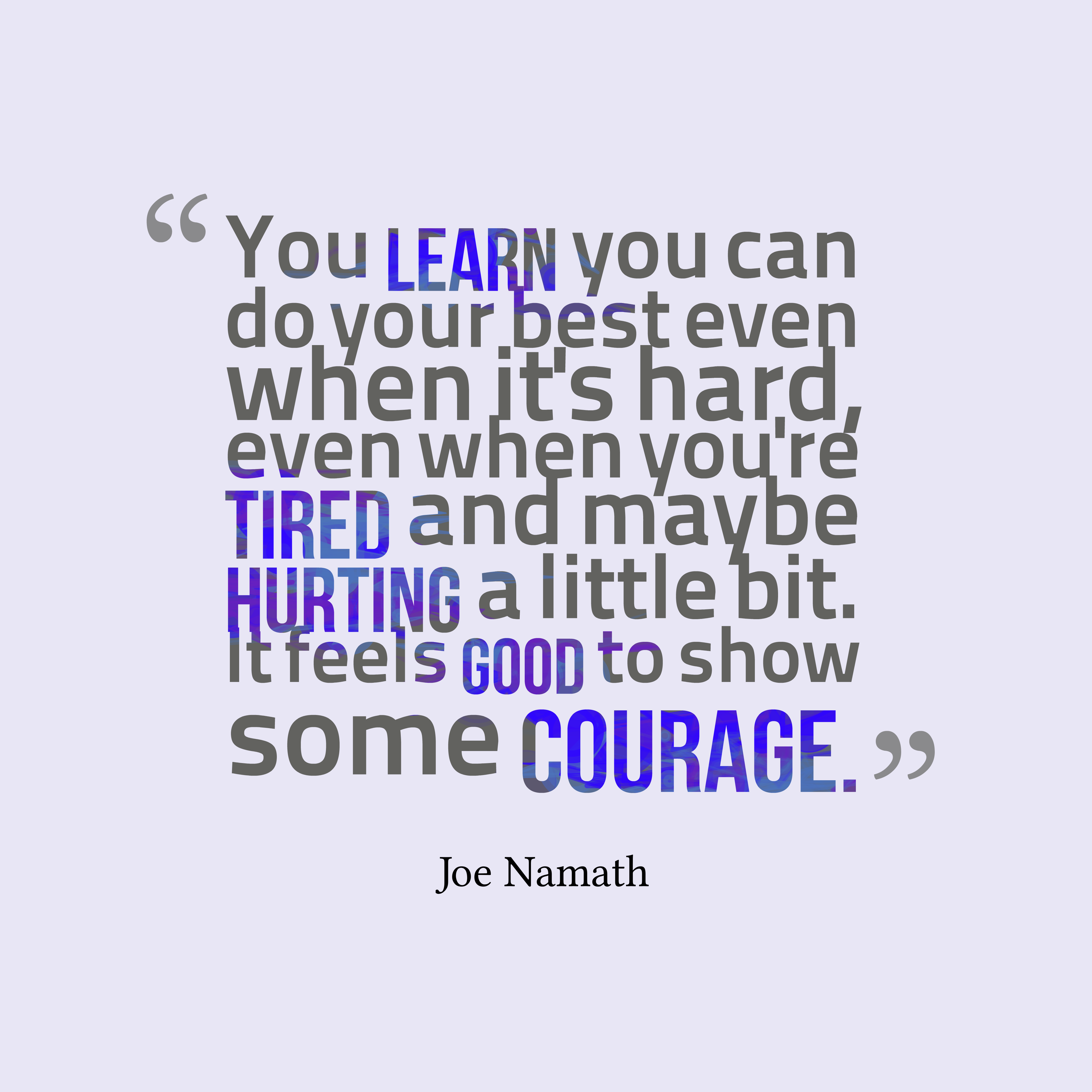Quotes image of You learn you can do your best even when it's hard, even when you're tired and maybe hurting a little bit. It feels good to show some courage.