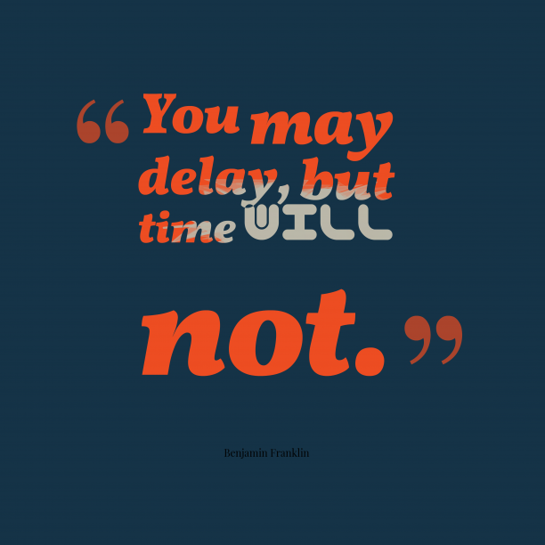 Benjamin Franklin 's quote about . You may delay, but time…