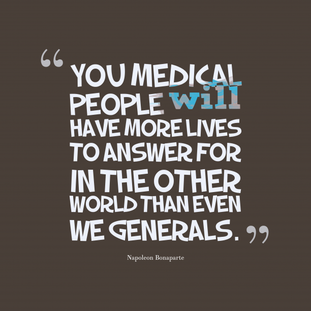 Napoleon Bonaparte 's quote about . You medical people will have…