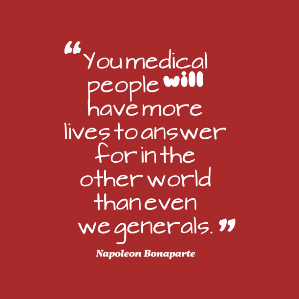 Napoleon Bonaparte 's quote about medical,people. You medical people will have…