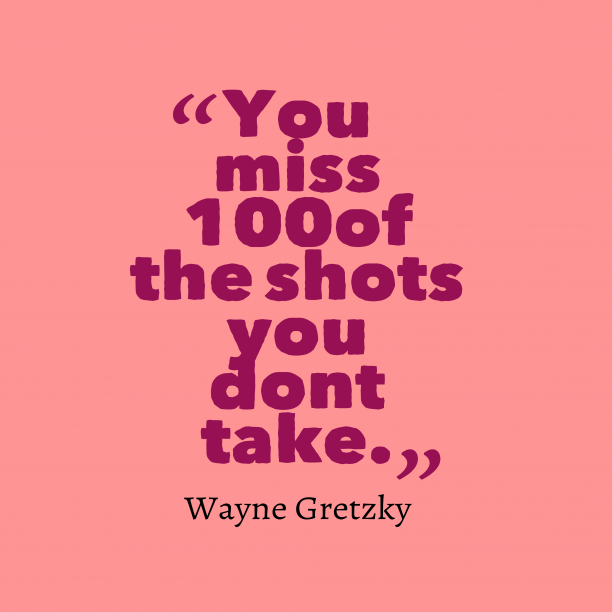 Wayne Gretzky 's quote about . You miss 100% of the…