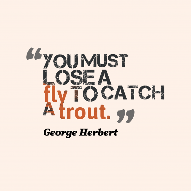 George Herbert 's quote about . You must lose a fly…