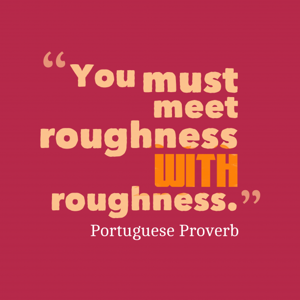 Portuguese Wisdom 's quote about Roughness. You must meet roughness with…