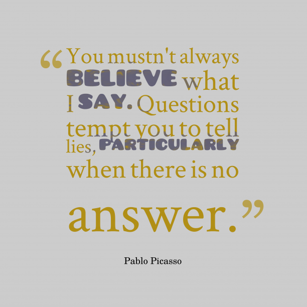 Pablo Picasso 's quote about . You mustn't always believe what…