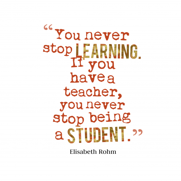 Elisabeth Rohm 's quote about study, teacher. You never stop learning. If…