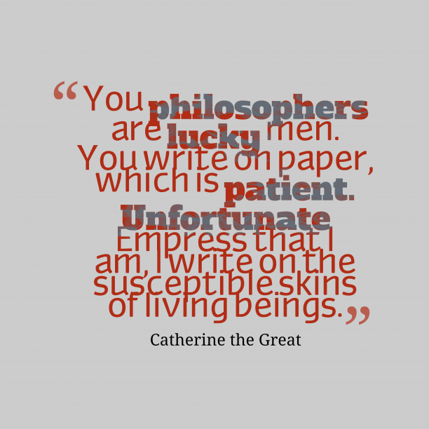 Catherine the Great 's quote about . You philosophers are lucky men….