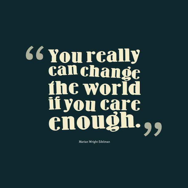 Marian Wright Edelman 's quote about . You really can change the…