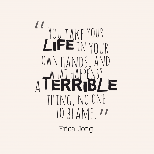 Erica Jong 's quote about . You take your life in…