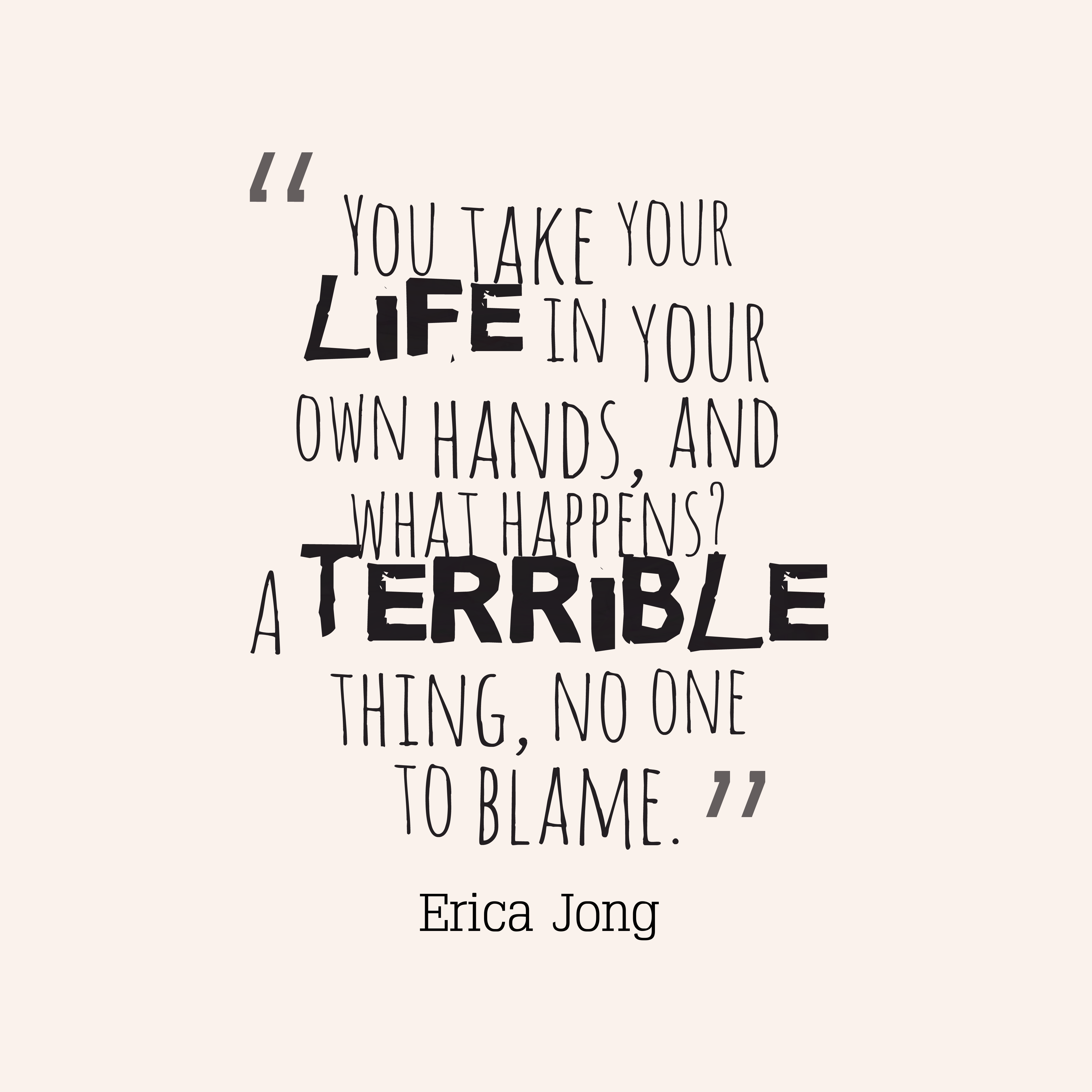 Quotes image of You take your life in your own hands, and what happens? A terrible thing, no one to blame.