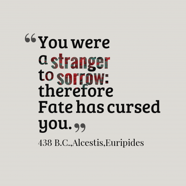 Euripides 's quote about sorrow. You were a stranger to…