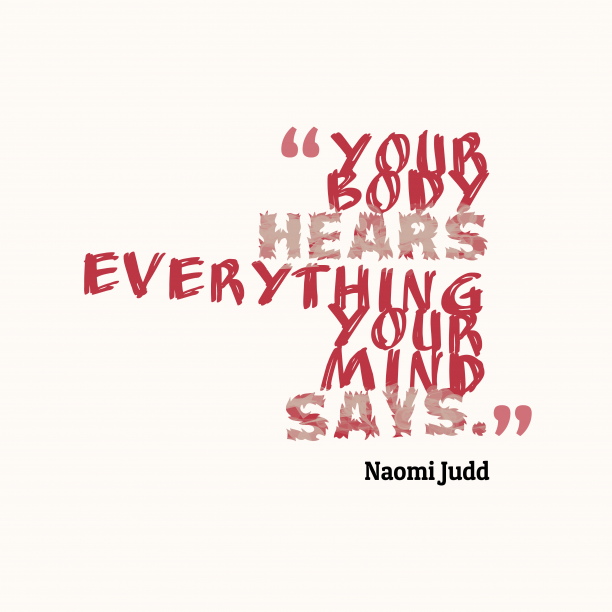 Naomi Judd 's quote about . Your body hears everything your…