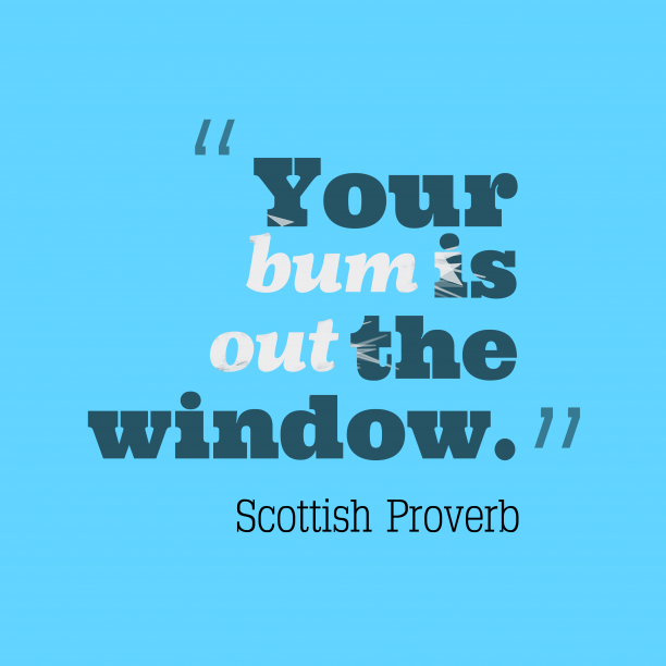 Scottish Wisdom 's quote about . Your bum is out the…
