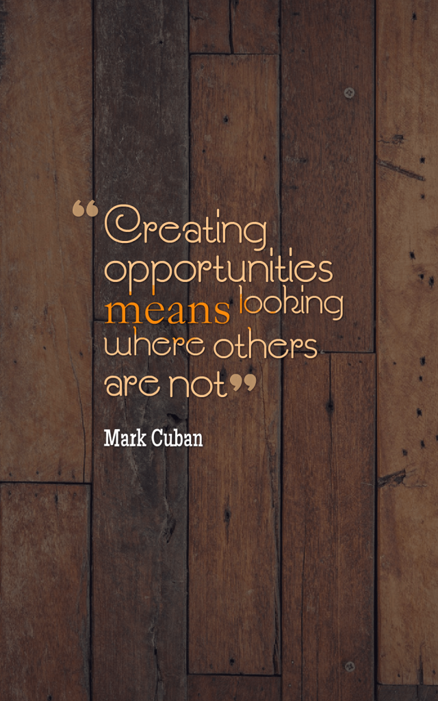 Quotes image of Creating opportunities means looking where others are not