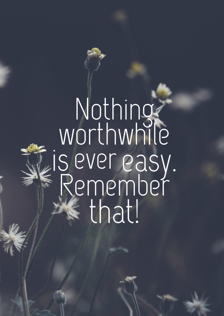 Quotes image of Nothing worthwhile is ever easy. Remember that!