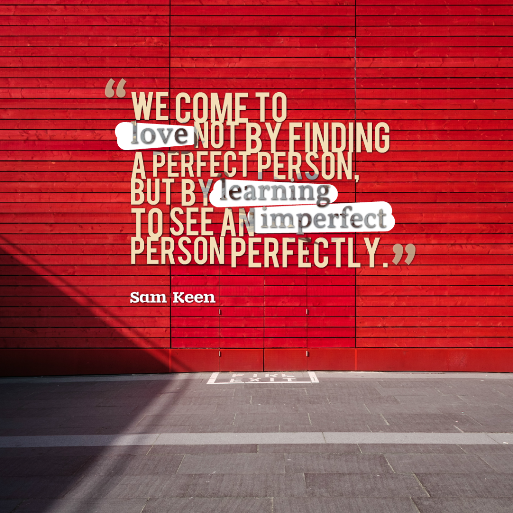 Today Quote: We come to love not by finding a perfect person, but by learning to see an imperfect person perfectly.