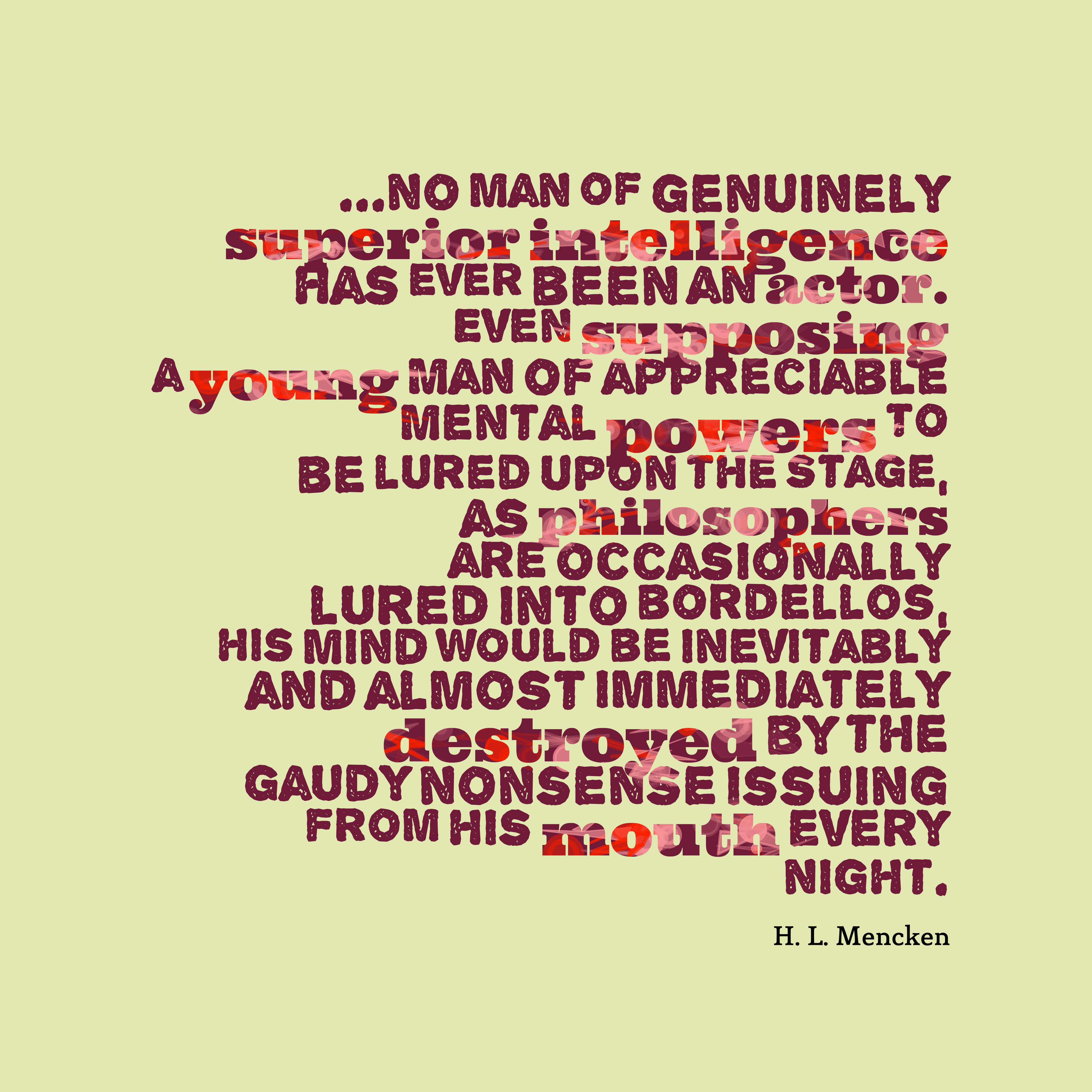 Quotes image of ...no man of genuinely superior intelligence has ever been an actor. Even supposing a young man of appreciable mental powers to be lured upon the stage, as philosophers are occasionally lured into bordellos, his mind would be inevitably and almost immediately destroyed by the gaudy nonsense issuing from his mouth every night.