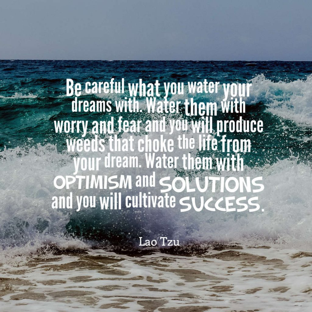 Quotes image of Be careful what you water your dreams with. Water them with worry and fear and you will produce weeds that choke the life from your dream. Water them with optimism and solutions and you will cultivate success.
