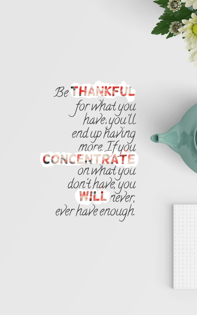 Quotes image of Be thankful for what you have; you'll end up having more. If you concentrate on what you don't have, you will never, ever have enough.