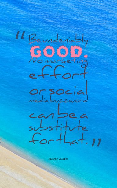 Anthony Volodkin 's quote about buzz,goodness,marketing. Be undeniably good. No marketing…