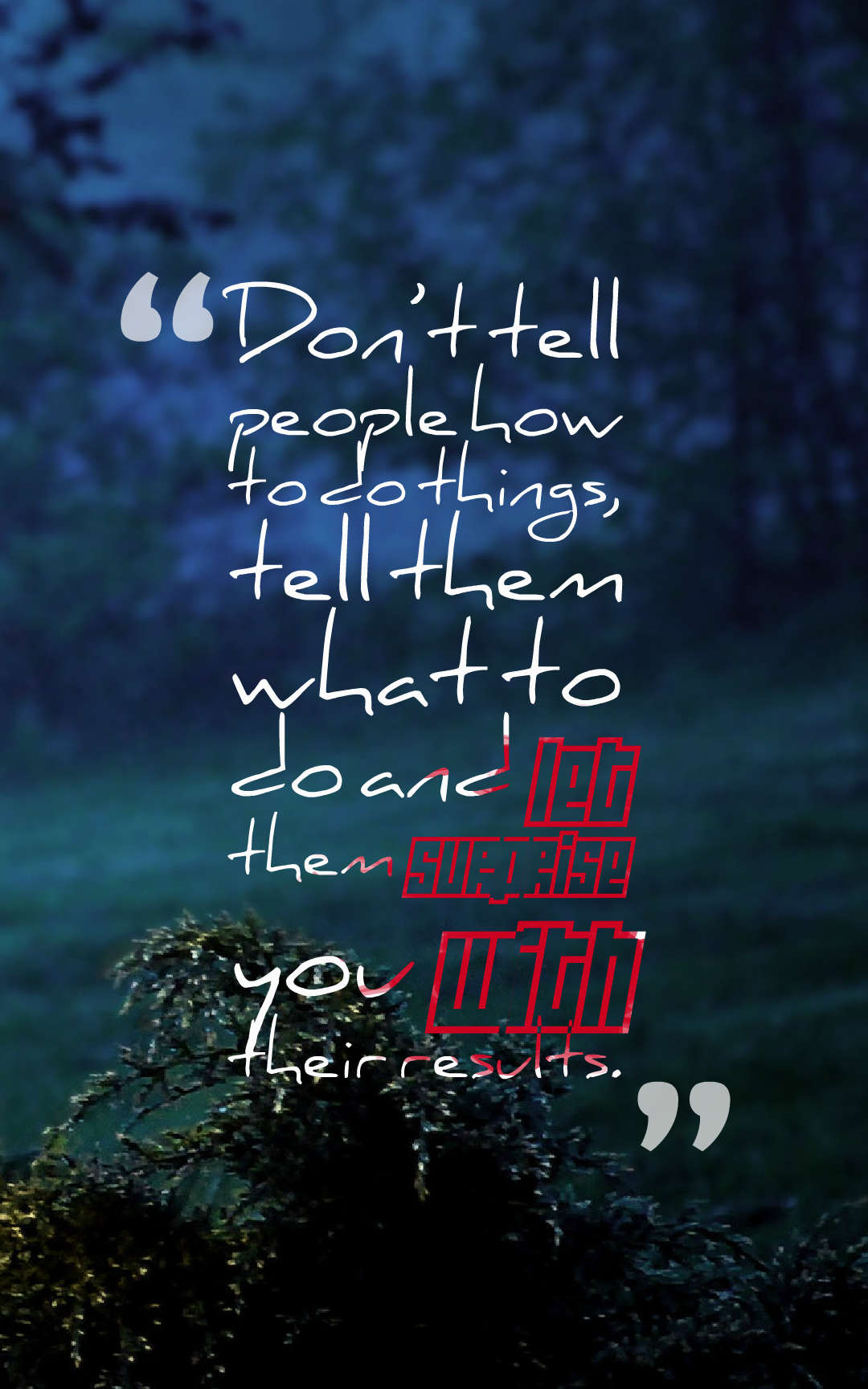 Quotes image of Don't tell people how to do things, tell them what to do and let them surprise you with their results.