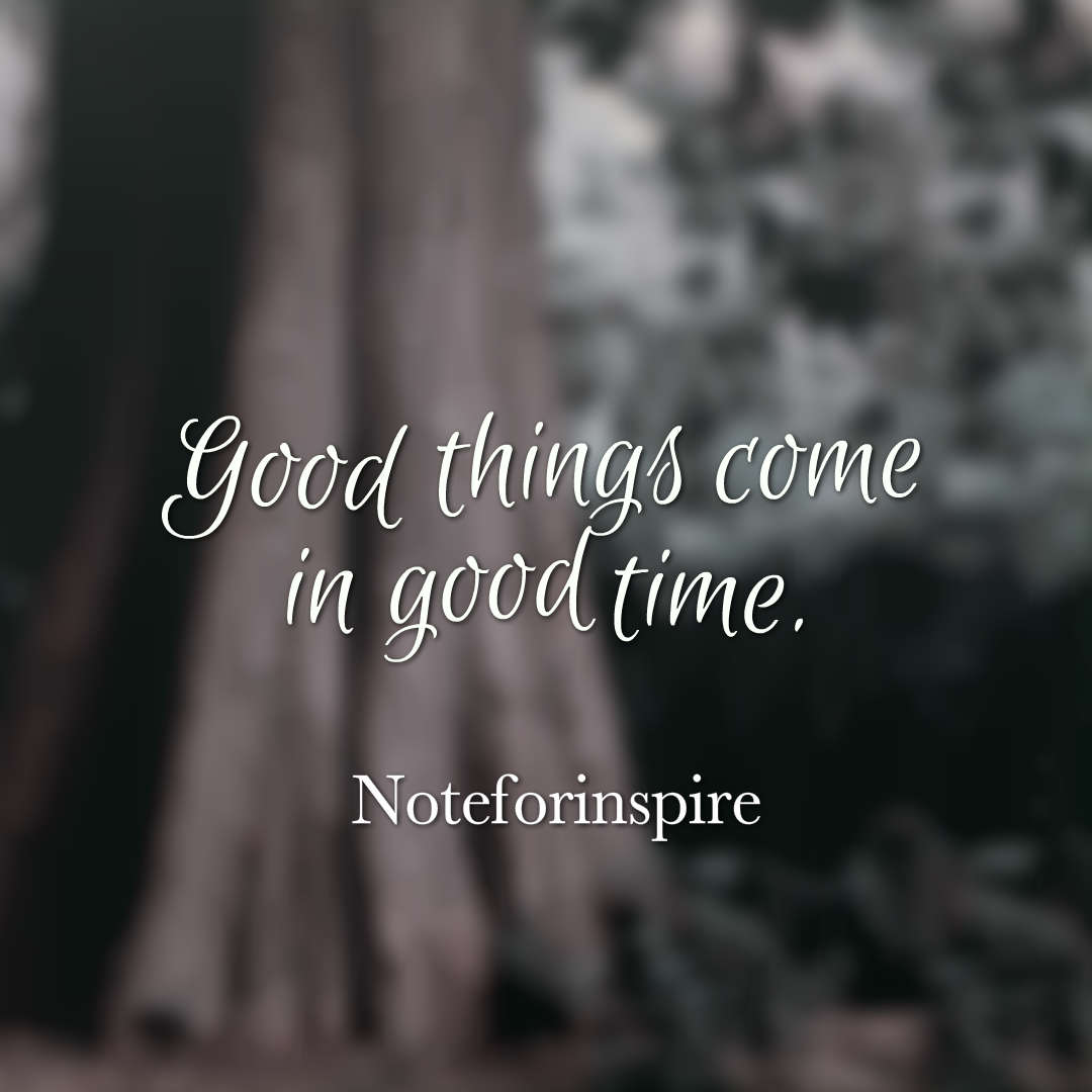 hi-res image of Good things come in good time.