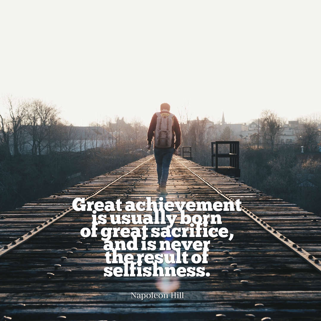 hi-res image of Great achievement is usually born of %23great %23sacrifice, and is never the result of %23selfishness.