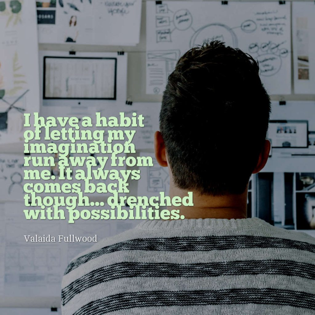 Quotes image of I have a habit of letting my imagination run away from me. It always comes back though... drenched with possibilities.
