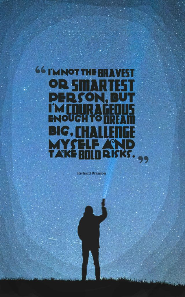 Quotes image of I am not the bravest or smartest person, but I'm courageous enough to dream big, challenge myself and take bold risks.