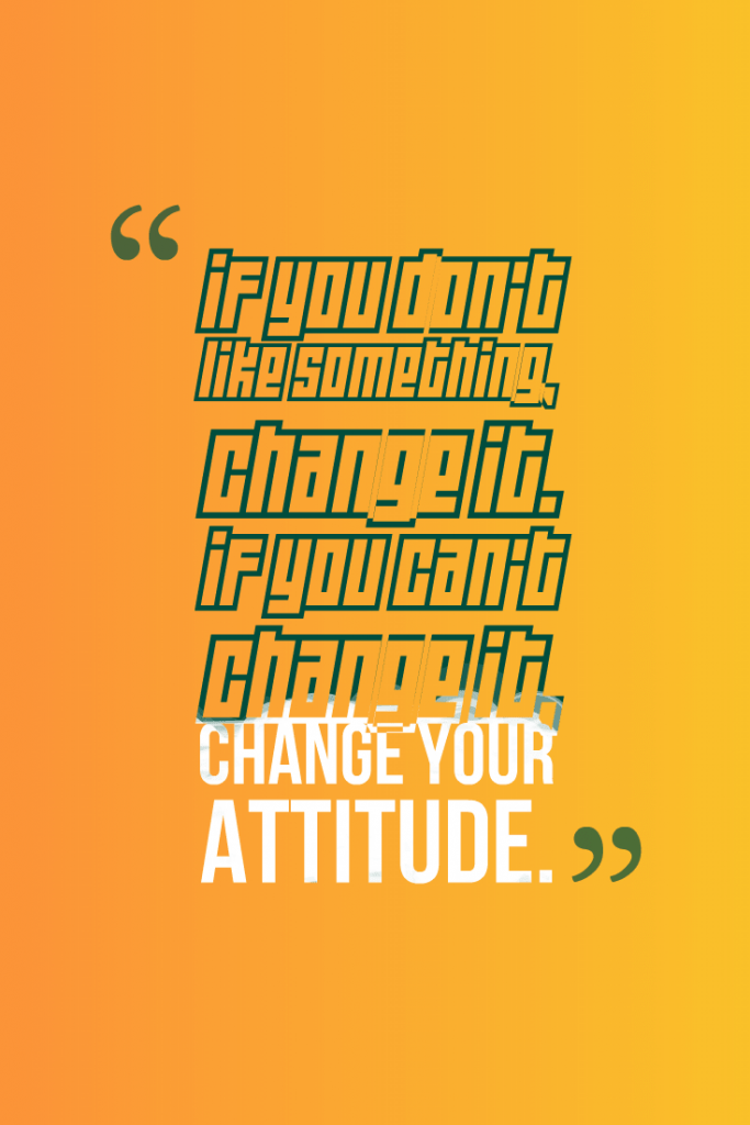 Quotes image of If you don't like something, change it. If you can't change it, change your attitude.