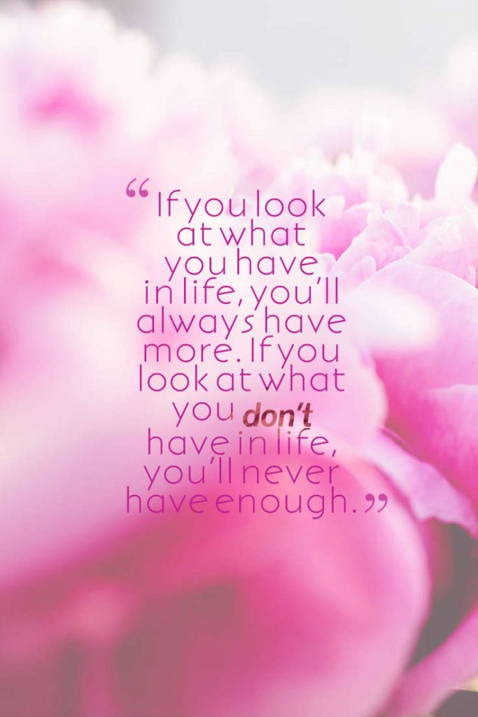 Quotes image of If you look at what you have in life, you'll always have more. If you look at what you don't have in life, you'll never have enough.