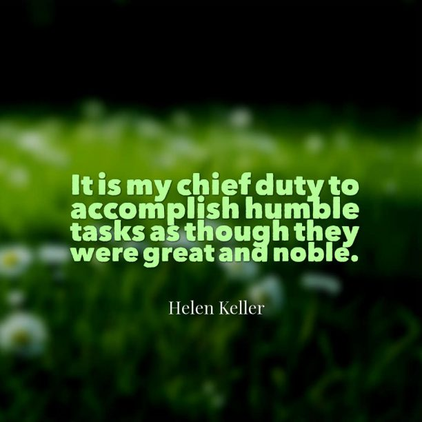Helen Keller 's quote about duty. It is my chief duty…