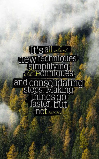 Martha Stewart 's quote about simple,simplify,techniques. It's all about new techniques….
