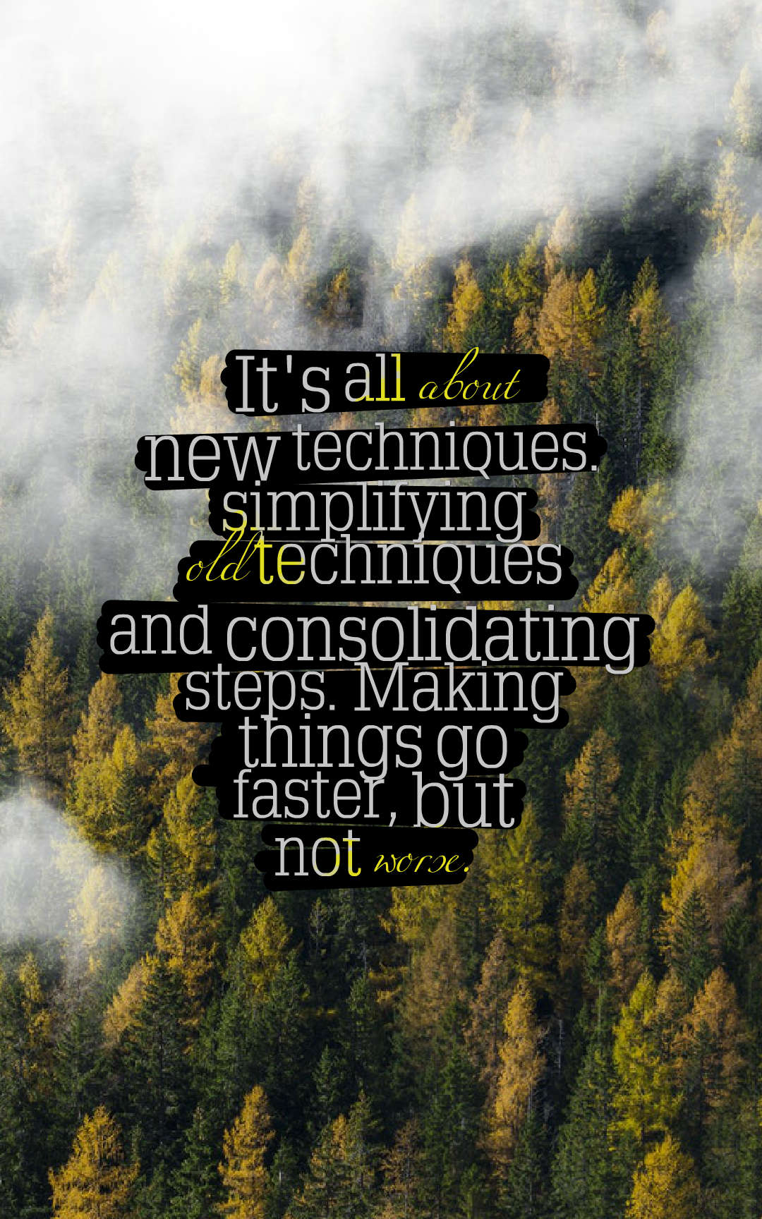 Quotes image of It's all about new techniques. simplifying old techniques and consolidating steps. Making things go faster, but not worse.
