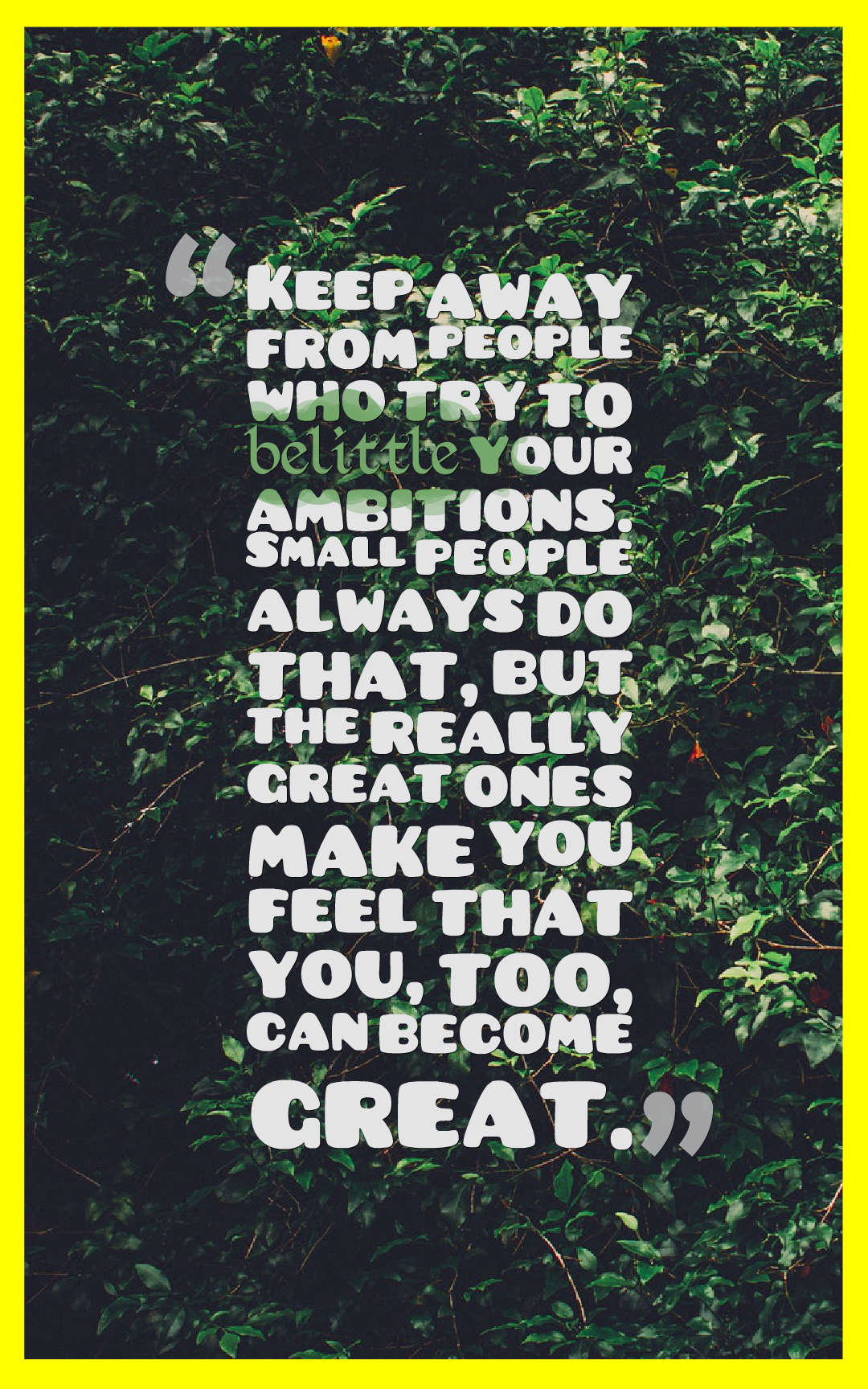 Quotes image of Keep away from people who try to belittle your ambitions. Small people always do that, but the really great ones make you feel that you, too, can become great.