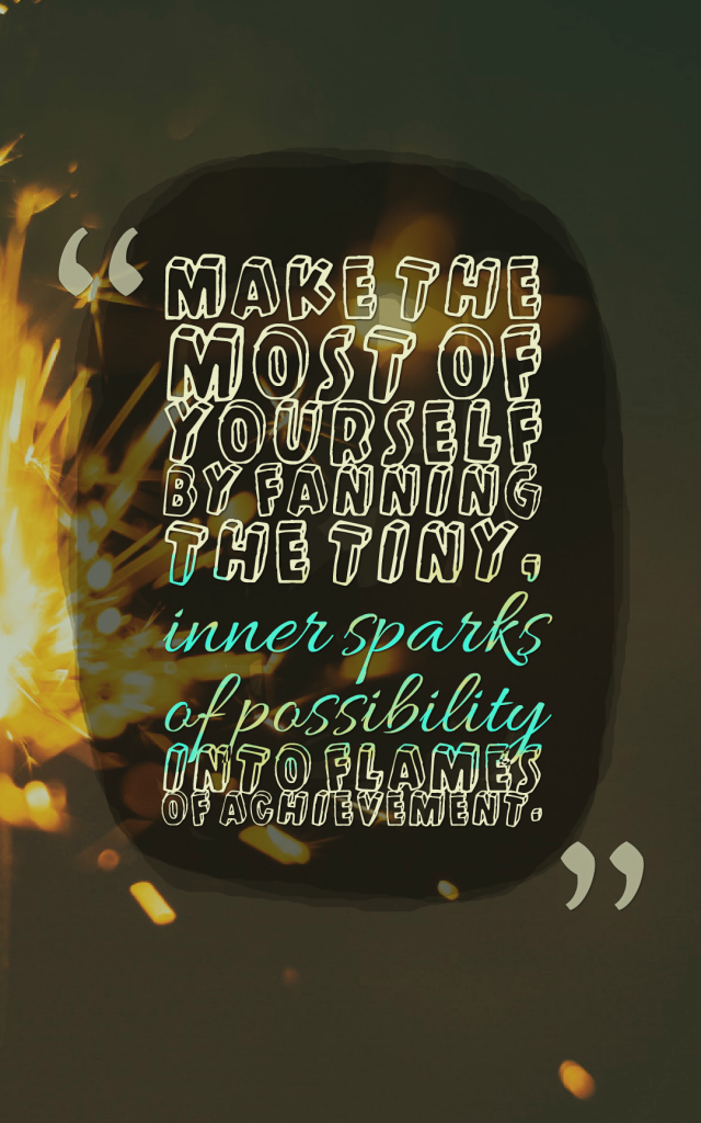 Quotes image of Make the most of yourself by fanning the tiny, inner sparks of possibility into flames of achievement.