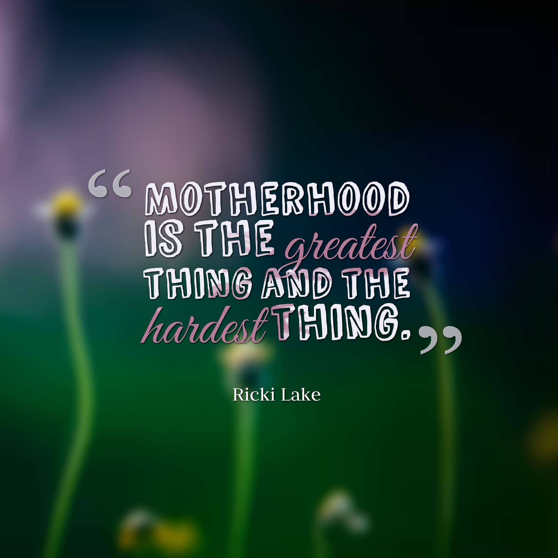 hi-res image of Motherhood is the greatest thing and the hardest thing.
