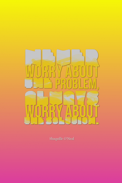 Shaquille O'Neal 's quote about problem,solution,worry. Never worry about the problem,…