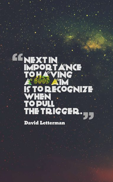 David Letterman 's quote about action,aim,target,trigger. Next in importance to having…