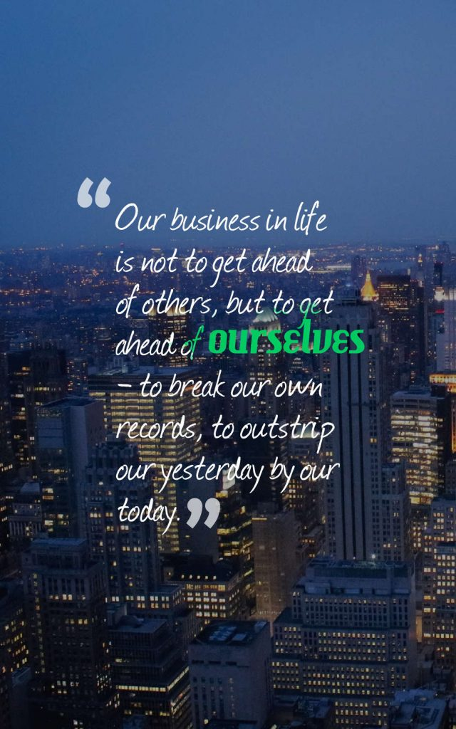 Quotes image of Our business in life is not to get ahead of others, but to get ahead of ourselves -- to break our own records, to outstrip our yesterday by our today.