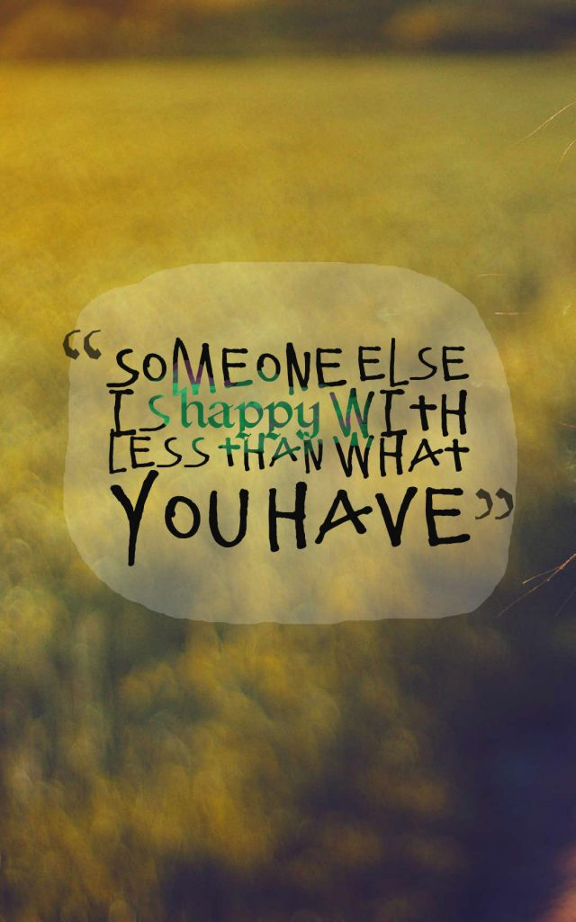 Quotes image of Someone else is happy with less than what you have