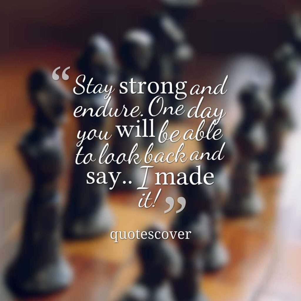 Quotes image of Stay strong and endure. One day you will be able to look back and say.. I made it!