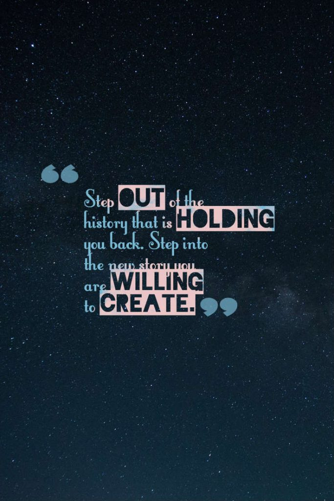 Quotes image of Step out of the history that is holding you back. Step into the new story you are willing to create.