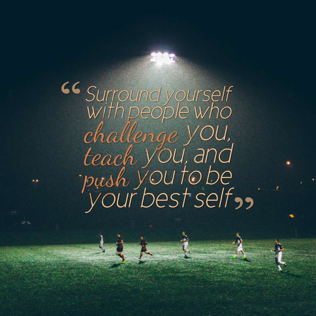 Quotes image of Surround yourself with people who challenge you, teach you, and push you to be your best self